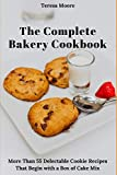 The Complete Bakery Cookbook: More Than 55 Delectable Cookie Recipes That Begin with a Box of Cake Mix: 83 (Natural Food)