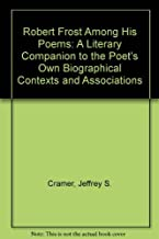 Robert Frost Among His Poems: A Literary Companion to the Poet's Own Biographical Contexts and Associations by Jeffrey S. ...
