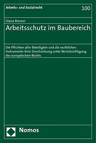 Arbeitsschutz im Baubereich: Die Pflichten aller Beteiligten und die rechtlichen Instrumente ihrer Durchsetzung unter Berücksichtigung des europäischen Rechts (Arbeits- Und Sozialrecht, Band 100)