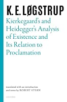 Kierkegaard's and Heidegger's Analysis of Existence and Its Relation to Proclamation (Selected Works of K.E. Logstrup)