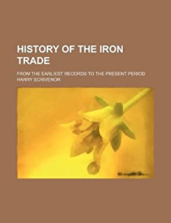 History of the Iron Trade; From the Earliest Records to the Present Period