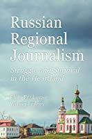 Russian Regional Journalism: Struggle and Survival in the Heartland