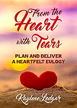 From the Heart with Tears: Plan and Deliver a Heartfelt Eulogy by [Kaylene Ledgar]