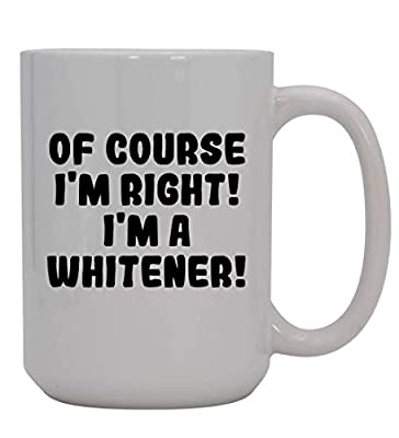 Of Course I'm Right! I'm A Whitener! - 15oz Ceramic Coffee Mug, White