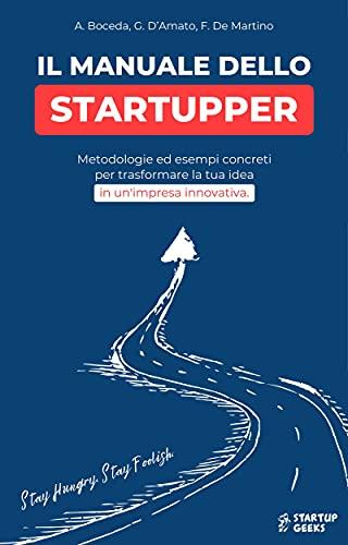 Il Manuale Dello Startupper: metodologie ed esempi concreti per trasformare la tua idea in un'impresa innovativa.