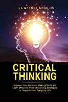 Critical Thinking: Improve Your Decision Making Skills and Learn Effective Problem Solving Strategies to Improve Your Everyday Life