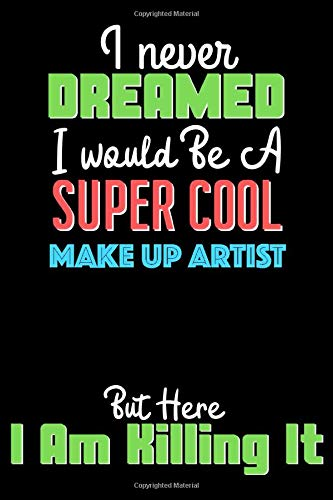 I Never Dreamed I Would Be A Super Cool MAKE UP ARTIST But Here I Am Crushing It - MAKE UP ARTIST Notebook And Journal Gift: Lined Notebook / Journal Gift, 120 Pages, 6x9, Soft Cover, Matte Finish