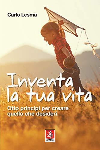 Inventa la tua vita: Otto principi per creare quello che desideri (Italian Edition)