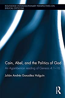 Cain, Abel, and the Politics of God: An Agambenian reading of Genesis 4:1-16 (Routledge Interdisciplinary Perspectives on Biblical Criticism Book 5)