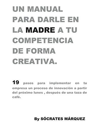 Un Manual para darle en la madre a tu competencia de forma creativa.: 19 pasos para implementar una estrategia de creatividad e innovación en tu empresa a partir del próximo lunes en la mañana.