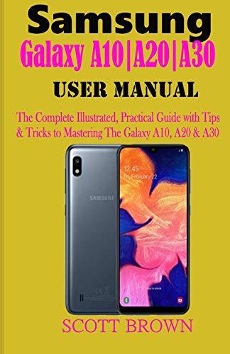 Samsung Galaxy A10-A20-A30 User Manual: A Comprehensive Illustrated, Practical Guide with Tips & Tricks to Mastering the Samsung Galaxy A10, A20 & A30