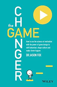 The Game Changer: How to Use the Science of Motivation With the Power of Game Design to Shift Behaviour, Shape Culture and Make Clever Happen by [Jason Fox]