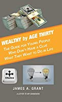 Wealthy by Age Thirty: The Guide for Young People Who Don't Have a Clue What They Want to Do in Life
