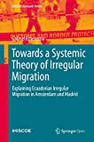 Towards a Systemic Theory of Irregular Migration: Explaining Ecuadorian Irregular Migration in Amsterdam and Madrid (IMISCOE Research Series) (English Edition)