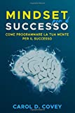 "Mindset per il successo: Il libro sul mindset per avere successo sul lavoro e nella vita. Come utilizzare ""the new psicology of success"" per il tuo  growth mindset da subito."