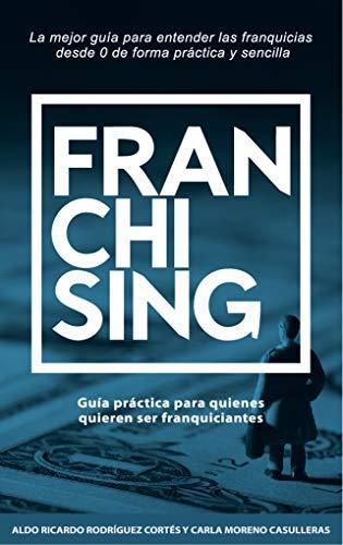 Franchising, Todo lo que hay que saber de las franquicias: Guía práctica para quienes quieren ser franquiciantes