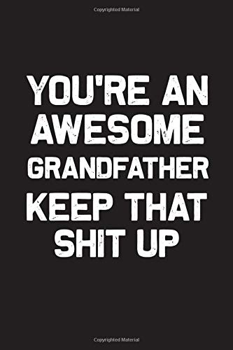 You're An Awesome Grandfather Keep That Shit Up: Wide Ruled Journal Gift for Grandfather, 120 Pages, 6'' X 9'', Black Designed Black Wallpaper With ... Christmas Gift for Grandfather a Blank