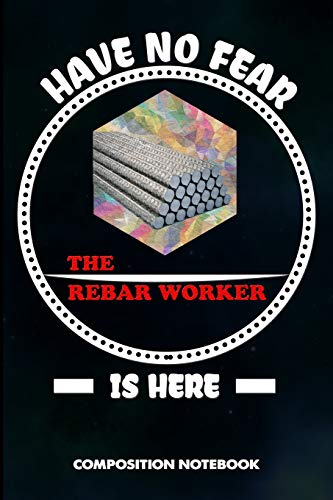 Have no Fear the Rebar Worker is here: Composition Notebook, Birthday Journal Gift for Reinforcing steel Workers to write on