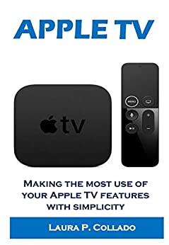 APPLE TV: Making the most use of your Apple TV features with simplicity (English Edition) de [Laura  P. Collado]