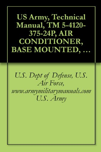 US Army, Technical Manual, TM 5-4120-375-24P, AIR CONDITIONER, BASE MOUNTED, COOLED, 208 VAC, 3-PHASE, 60 HZ, SINGLE PACKAGE, 36,000 BTU/HR MODEL UAC 40-5/6-08, ... military manuals (English Edition)