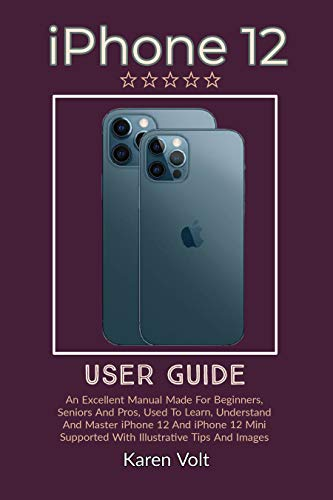 iPhone 12 User Guide: An Excellent Manual Made For Beginners, Seniors And Pros, Used To Learn, Understand And Master iPhone 12 And iPhone 12 Mini Supported With Illustrative Tips And Images