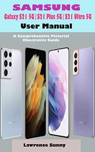 SAMSUNG Galaxy S21 5G/ S21 Plus 5G/ S21 Ultra 5G User Manual: A Complete Pictorial Illustrative Guide To Help You Navigate Your New S21 Series Device (English Edition)