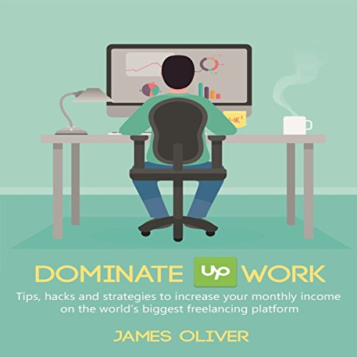 Dominate Upwork: Tips, Hacks and Strategies to Increase Your Monthly Income on the World's Biggest Freelancing Platform audiobook cover art