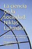 La ciencia de la sociedad: Niklas Luhmann: Una introdución a la sociología de los sistemas...