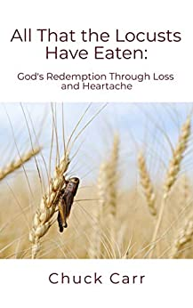 All That The Locusts Have Eaten: God's Redemption Through Loss and Heartache by [Chuck Carr]