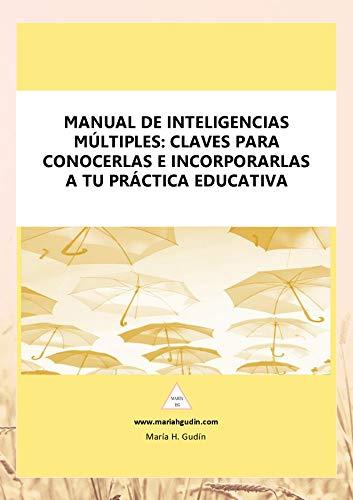 Manual de Inteligencias Múltiples: claves para conocerlas e incorporarlas a tu práctica educativa.: Guía práctica y dos cuestionarios para diagnosticar el perfil de Inteligencias Múltiples.