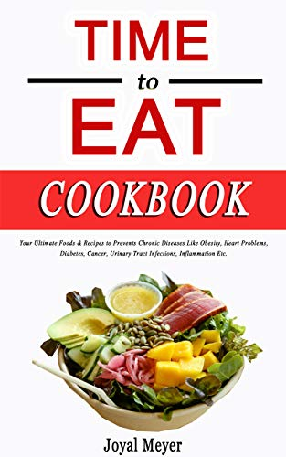 TIME to EAT Cookbook: Your Ultimate Foods & Recipes to Prevents Chronic Diseases Like...