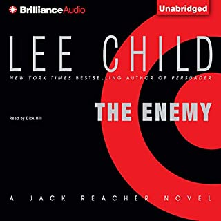 The Enemy                   By:                                                                                                                                 Lee Child                               Narrated by:                                                                                                                                 Dick Hill                      Length: 14 hrs and 39 mins     9,067 ratings     Overall 4.5