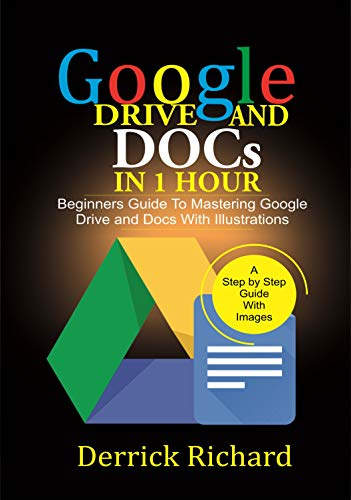 Google Drive And Docs In 1 Hour: Beginners Guide to Mastering Google Drive and Docs with Illustrations