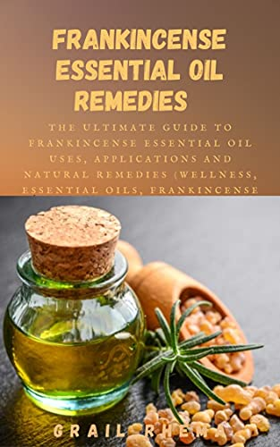 Frankincense Essential Oil Remedies : The Ultimate Guide to Frankincense Essential Oil Uses, Applications and Natural Remedies (Wellness, Essential Oils, Frankincense Oil) (English Edition)