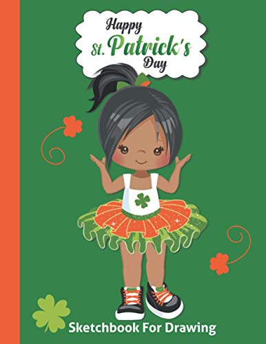 St. Patrick's Day Kids Sketchbook: Happy Saint Patty's Celebration Sketch Book Children Gifts - Blank Doodling Pad Notebook for Ages 4 5 6 7 8 9 10 ... - Cute Black Girl in Tutu Cover 8.5'x 11'