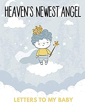 Heaven s Newest Angel Letters To My Baby  A Diary Of All The Things I Wish I Could Say - Newborn Memories - Grief Journal - Loss of a Baby - Sorrowful .. Forever In Your Heart - Remember and Reflect