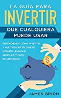 La Guía para Invertir que Cualquiera Puede Usar: Entendiendo como Invertir y Multiplicar tu Dinero Usando Lenguaje Sencillo y Fácil de Entender