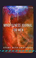 Mindfulness Journal For Men: Guided Positivity Journal For Men Daily Guided Prompts For Gratitude, Self Confidence, Positive Perspective For A Happier Life