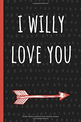 I Willy Love You: a funny lined notebook. Blank novelty journal with silly quotes inside, perfect as a gift (& better than a card) for your amazing partner!