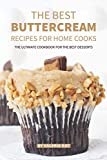 The Best Buttercream Recipes for Home Cooks: The Ultimate Cookbook for The Best Desserts