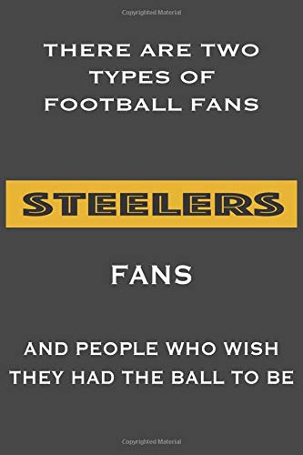 There Are Two Types Of Football Fans Steelers Fans And People Who Wish They Had The Ball To Be: Lined Notebook/ Journal, 110 Pages, 6x9, Soft Cover, Matte Finish