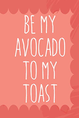 BE MY AVOCADO TO MY TOAST: 6x9 Journal for Writing Down Daily Habits, Diary, Notebook (Funny Vegan Valentines Day Themed Book)