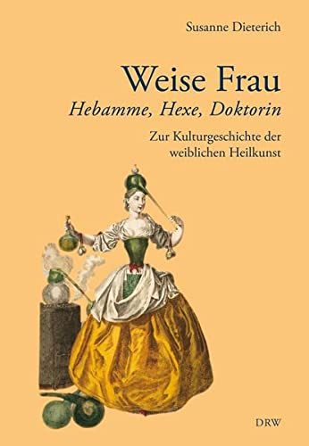 Weise Frau: Hebamme, Hexe und Doktorin. Zur Kulturgeschichte der weiblichen Heilkunst