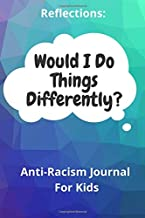 Reflections: Would I Do Things Differently?: Anti Racism Journal For Kids, Think Differently, Act Differently, Reflect, Anti Racist Notebook, 6x9, 109 PagesBY