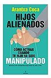 Hijos Alienados. Cómo Actuar Cuando Tu Hijo Ha sido Manipulado: Manual de supervivencia para el día a día (Sociedad actual)