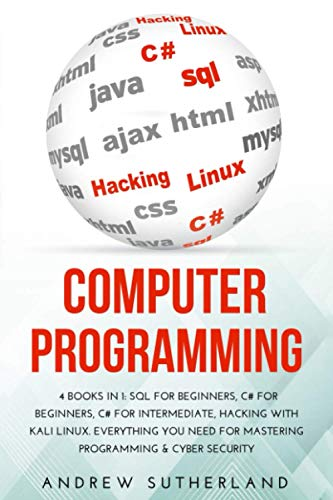COMPUTER PROGRAMMING AND CYBER SECURITY: 4 books in 1 SQL for Beginners, C# for Beginners, C# for Intermediate, Hacking with Kali Linux. Everything you Need for Mastering Programming