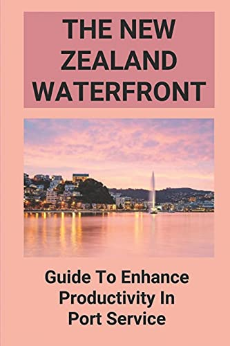 The New Zealand Waterfront: Guide To Enhance Productivity In Port Service: The Waterfront Working Guide