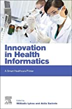 Innovation in Health Informatics: A Smart Healthcare Primer (Next Generation Technology Driven Personalized Medicine And Smart Healthcare)