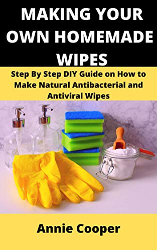 MAKING YOUR OWN HOMEMADE WIPES: Step by Step DIY Guide on How to Make Natural Antibacterial and Antiviral Wipes (Travel Size Scented Wipes)