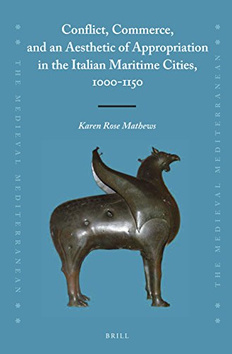 Conflict, Commerce, and an Aesthetic of Appropriation in the Italian Maritime Cities, 1000-1150 (Medieval Mediterranean, Band 112)